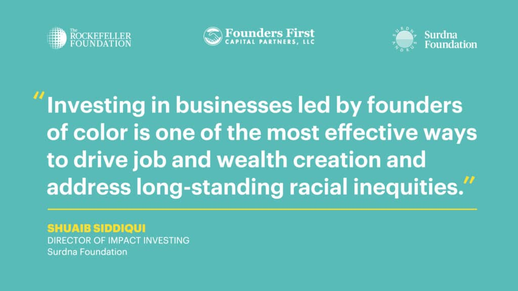 """""""Investing in businesses led by founders of color is one of the most effective ways to drive job and wealth creation and address long-standing racial inequities,"""" says Shuaib Siddiqui, Director of Impact Investing at the Surdna Foundation"""